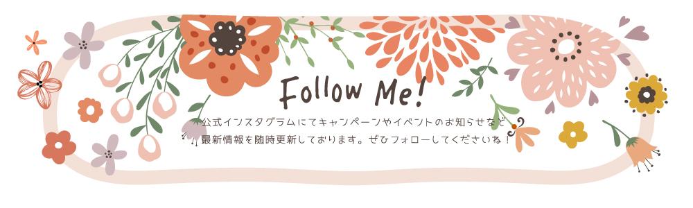 Follow Me!公式インスタグラムにてキャンペーンやイベントのお知らせなど最新情報を随時更新しております。ぜひフォローしてくださいね!